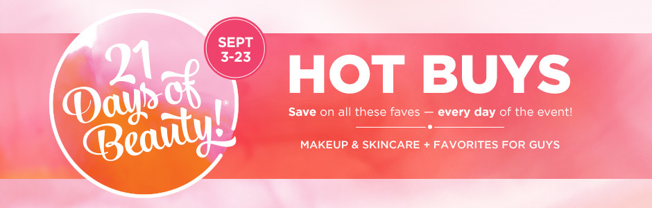 21 Days of Beauty! September 3rd through September 23rd 2017. Hot buys, save on all these faves – every day of the event! Makeup & skincare, plus favorites for guys.