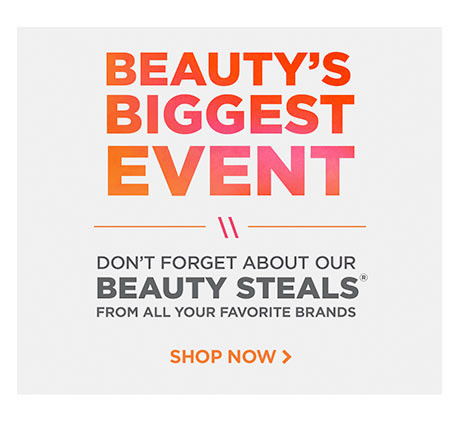 Beauty's biggest event! Don't forget about our beauty steals from all your favorite brands. Shop now.