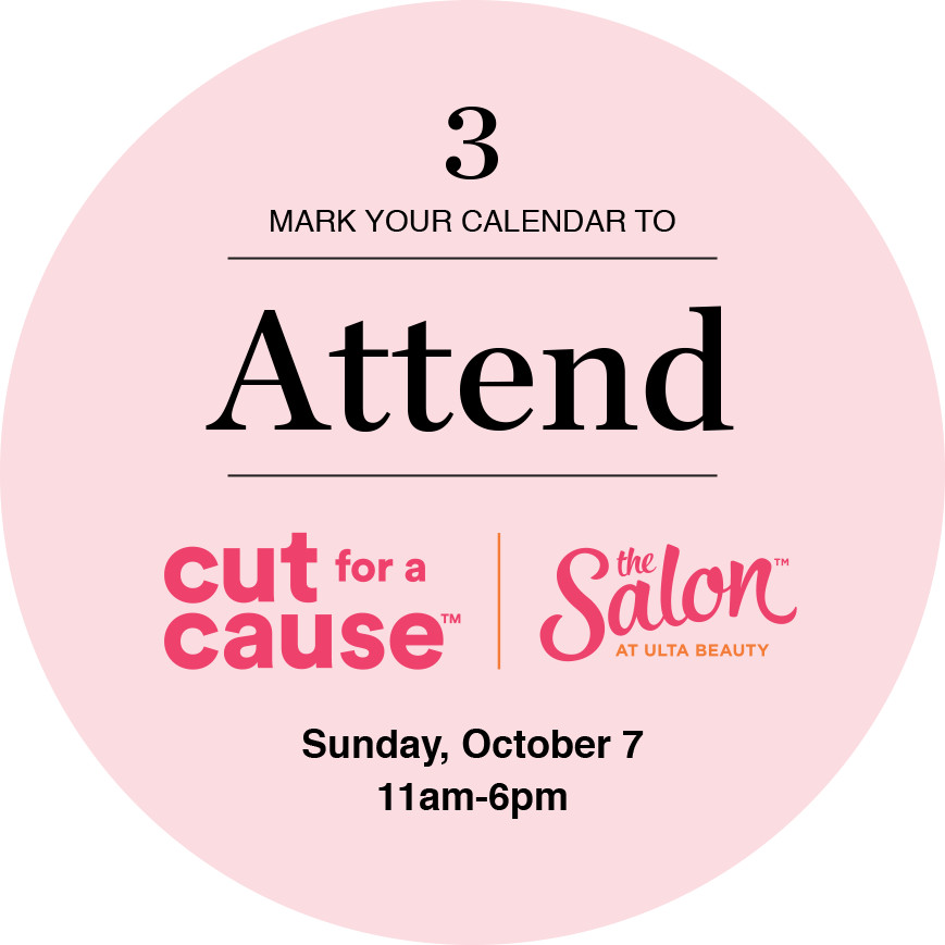 Mark your calendar to Attend Cut for a cure at the salon at ulta beauty Sunday, October 7 11am-6pm.