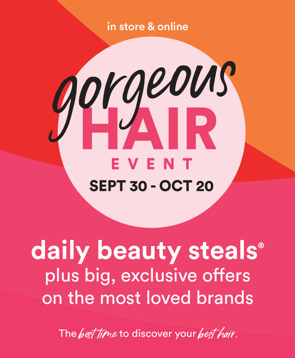 Gorgeous Hair Event Sept. 30-Oct. 20; In store and online daily beauty steals plus big exclusive offers on the most loved brands! The best time to discover your best hair.