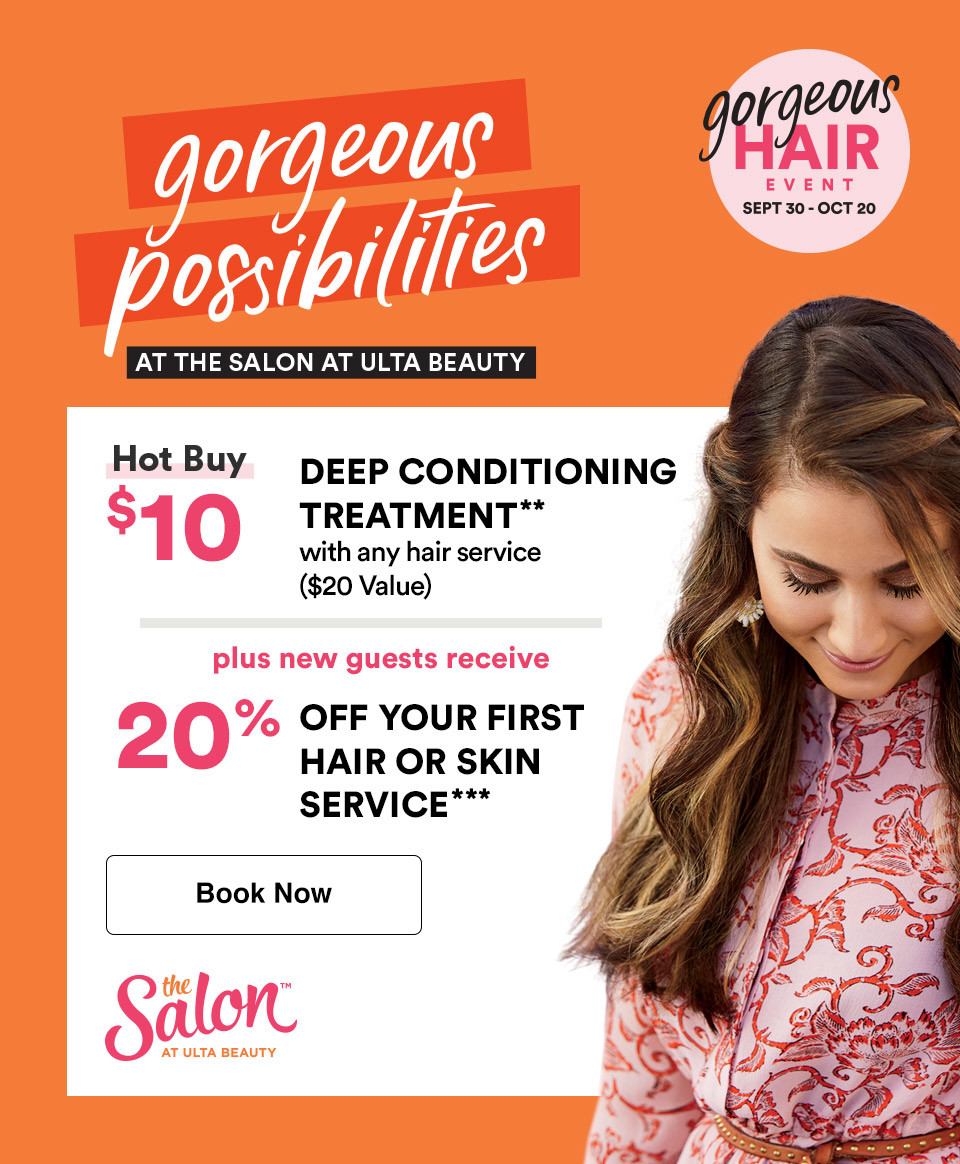 Gorgeous Possibilities; The Salon at Ulta Beauty- Hot Buy deep conditioning treatment $10. Plus new guests receive 20% off your first hair or skin service. Book now.