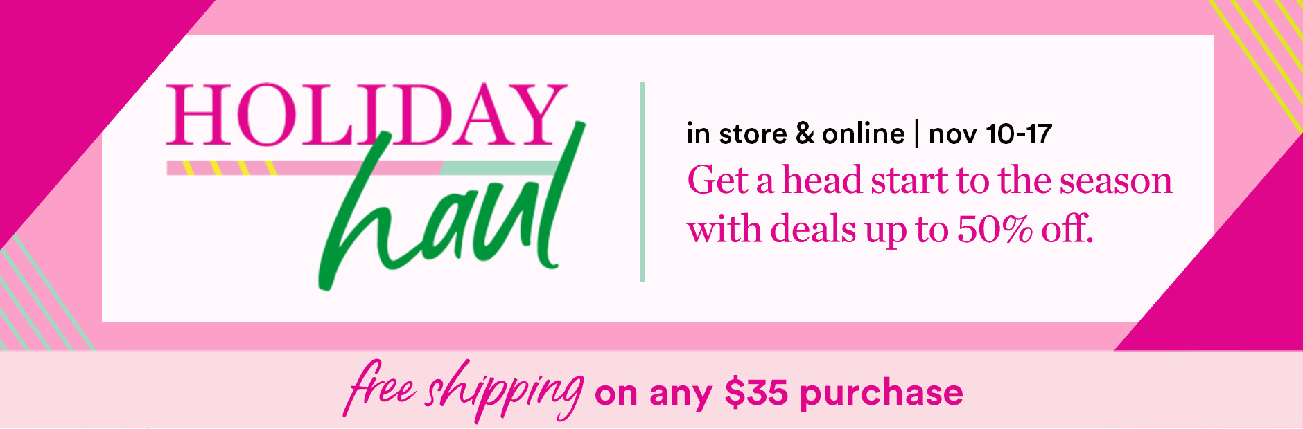 Get a head start to the season with deals up to 50% off in store and online November 10th - 16th at Ulta Beauty. Plus free shipping on any $35 purchase.