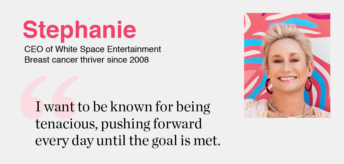 Stephanie- CEO of White Space Entertainment Breast, cancer thriver since 2008 'I want to be known for being tenacious, pushing forward every day until the goal is met.'