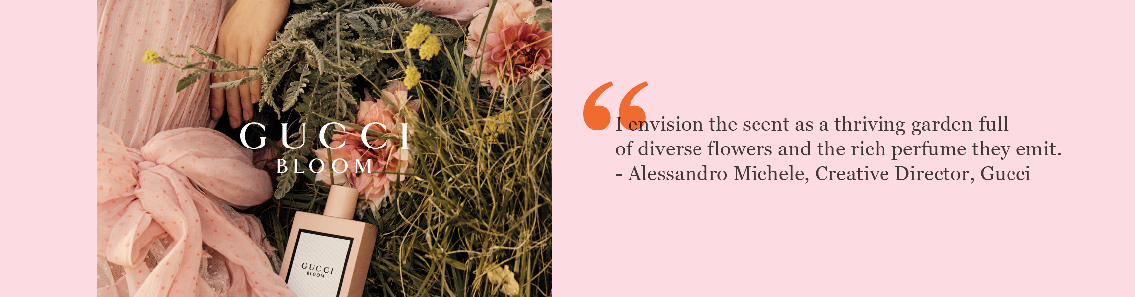 I envision the scent as a thriving garden full  of diverse flowers and the rich perfume they emit.  - Alessandro Michele, Creative Director, Gucci