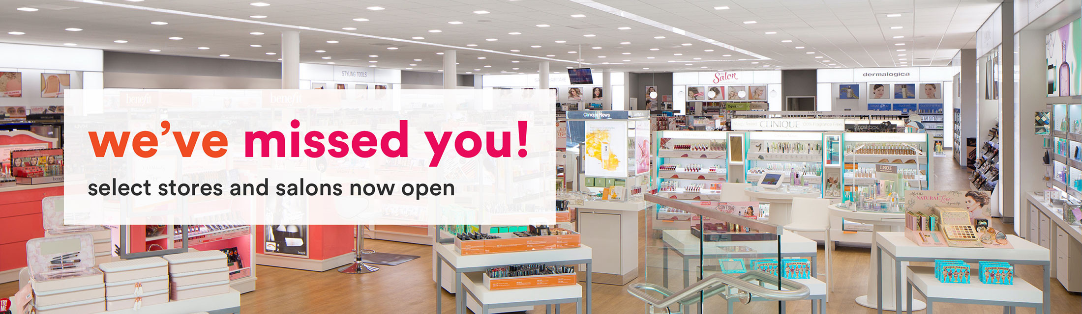 We've Missed You - Select Stores and Salons Open Now