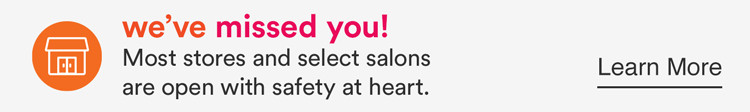 We've missed you. Most stores are open and select salons are open with safety at heart.