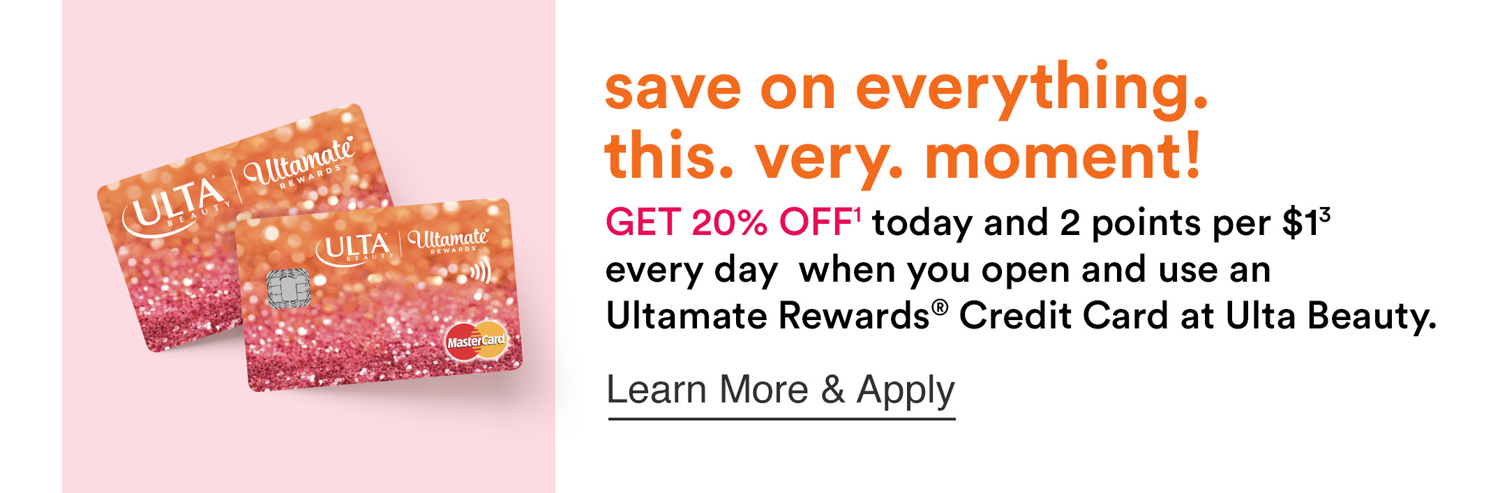 Get 20% Off today and 2 points per $1 every day when you open anduse an Ultamate Rewards Crdit Card at Ulta Beauty