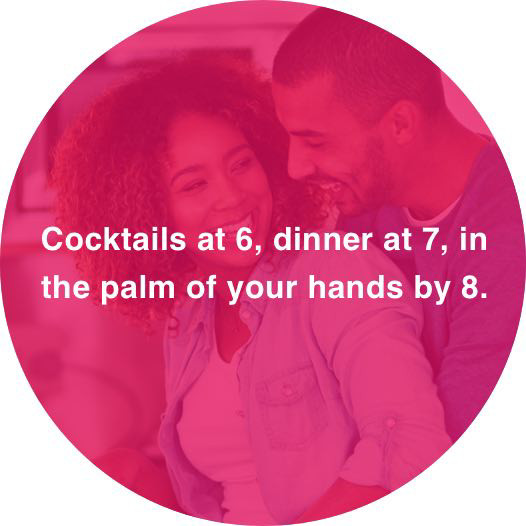 Flirtatious mouse-over – Cocktails at 6, dinner at 7, in the palm of your hands by 8..