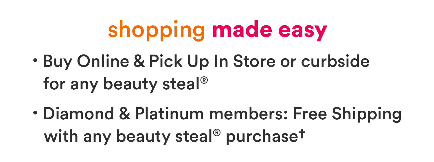 Shopping made easy at Ulta Beauty – Buy online and pick up in store for any Beauty Steal. Plus, Diamond and Platinum members get free shipping with a $10 beauty purchase.