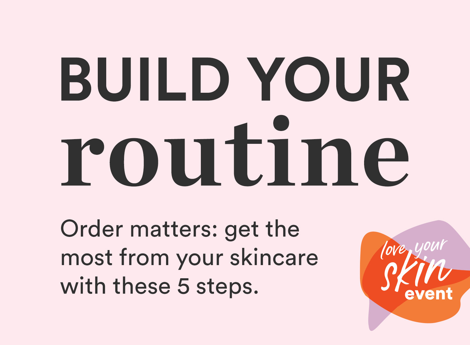 Build your skincare routine with these five steps involving cleansers, toners, treatments, serums, and moisturizers. All available for purchase during Ulta's Love Your Skin Event.