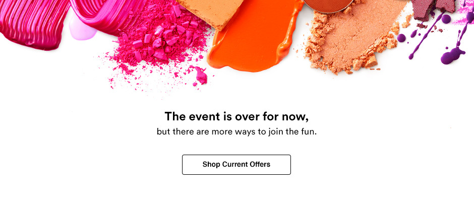The event is over for now. But don't worry! We're keeping the party going in other ways. Shop current offers.